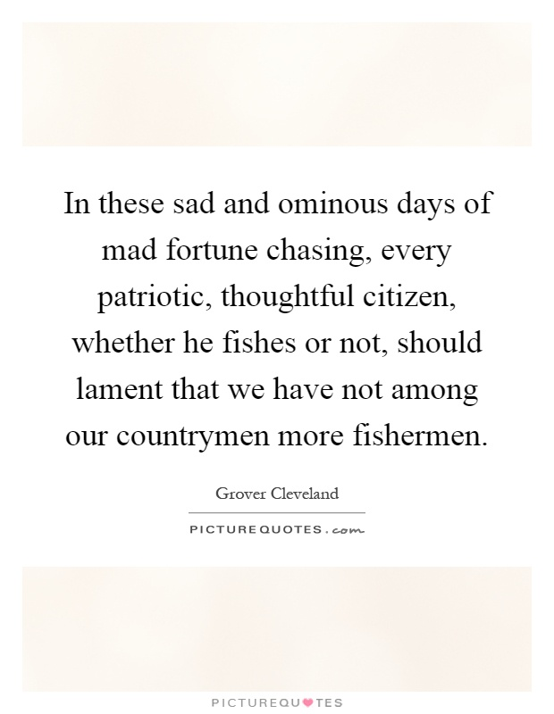 In these sad and ominous days of mad fortune chasing, every patriotic, thoughtful citizen, whether he fishes or not, should lament that we have not among our countrymen more fishermen Picture Quote #1