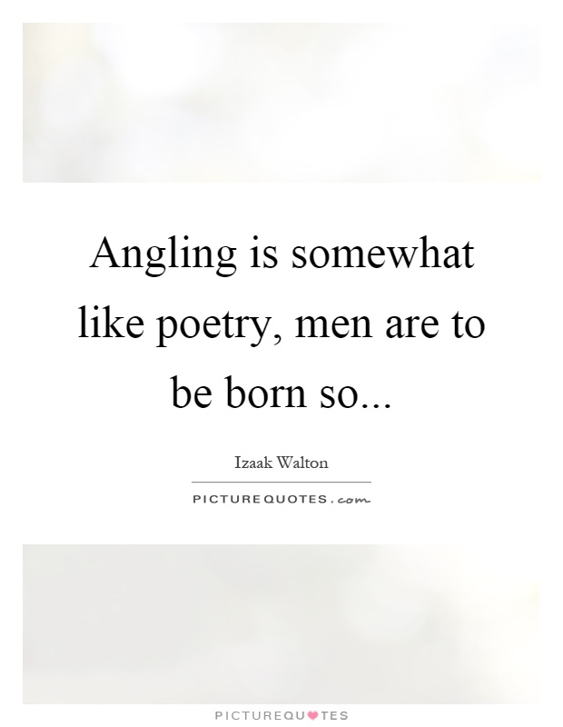 Angling is somewhat like poetry, men are to be born so Picture Quote #1