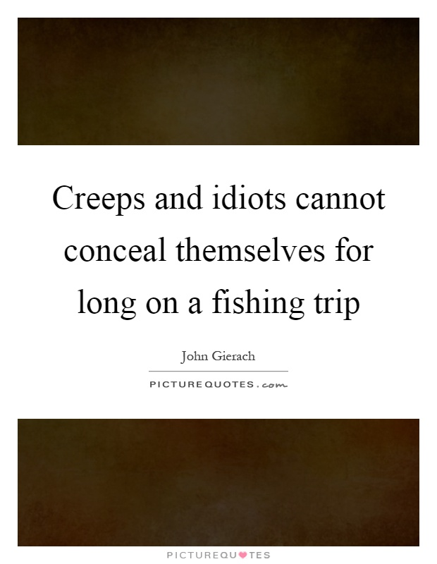 Creeps and idiots cannot conceal themselves for long on a fishing trip Picture Quote #1