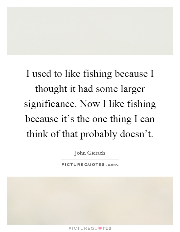 I used to like fishing because I thought it had some larger significance. Now I like fishing because it's the one thing I can think of that probably doesn't Picture Quote #1