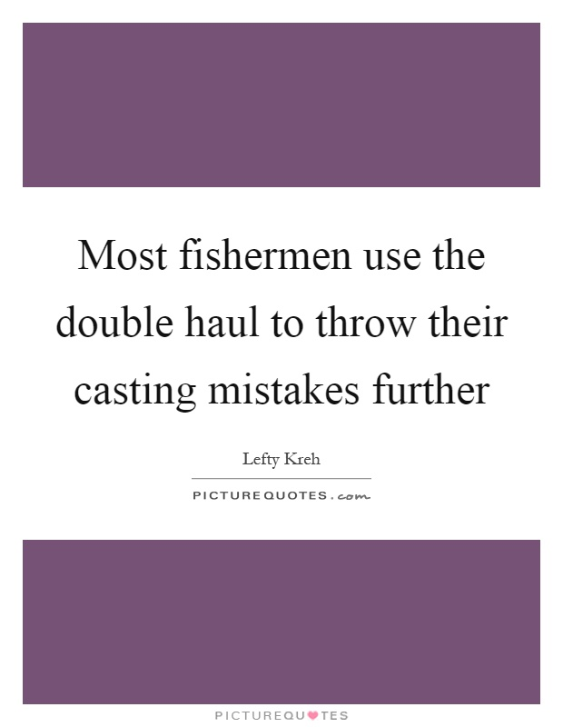 Most fishermen use the double haul to throw their casting mistakes further Picture Quote #1