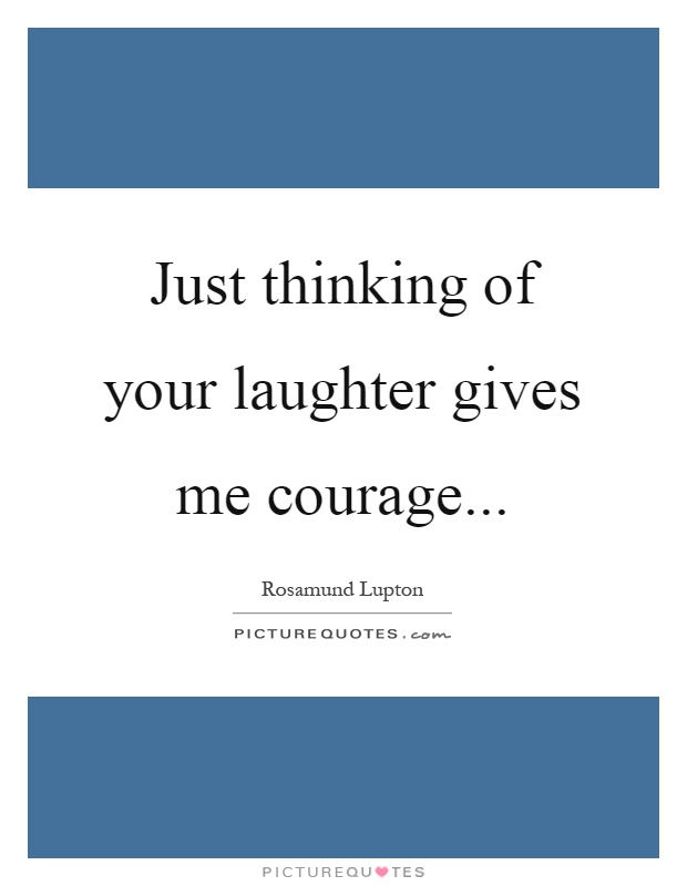 Just thinking of your laughter gives me courage Picture Quote #1