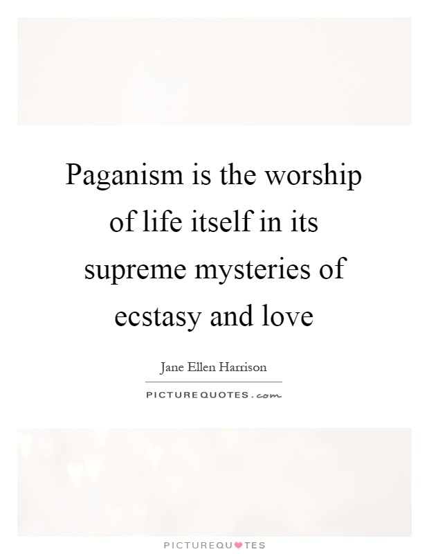 Paganism is the worship of life itself in its supreme mysteries of ecstasy and love Picture Quote #1
