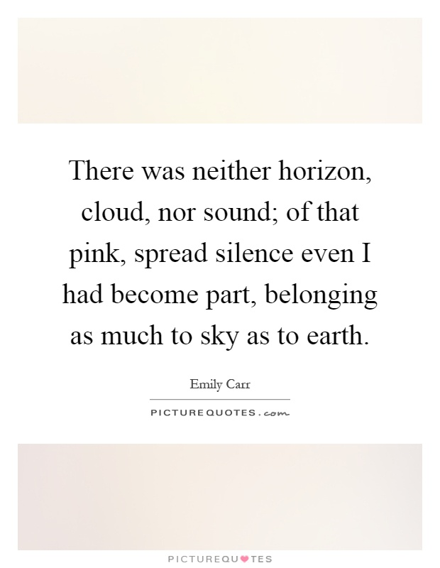 There was neither horizon, cloud, nor sound; of that pink, spread silence even I had become part, belonging as much to sky as to earth Picture Quote #1