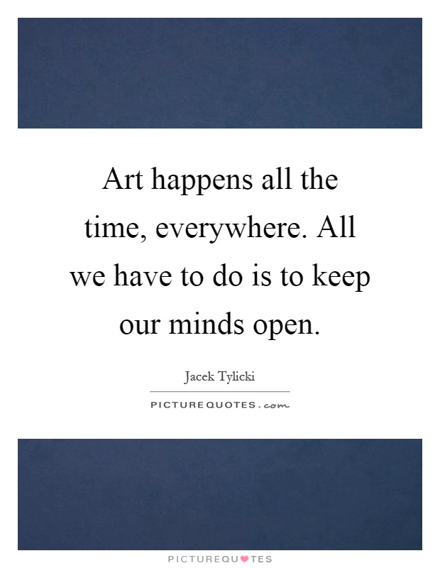 Art happens all the time, everywhere. All we have to do is to keep our minds open Picture Quote #1