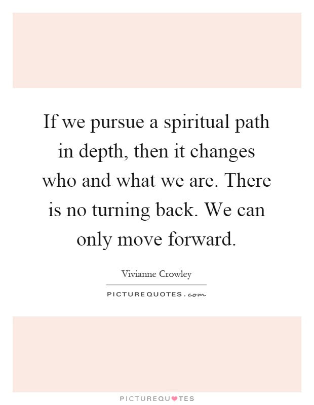 If we pursue a spiritual path in depth, then it changes who and what we are. There is no turning back. We can only move forward Picture Quote #1