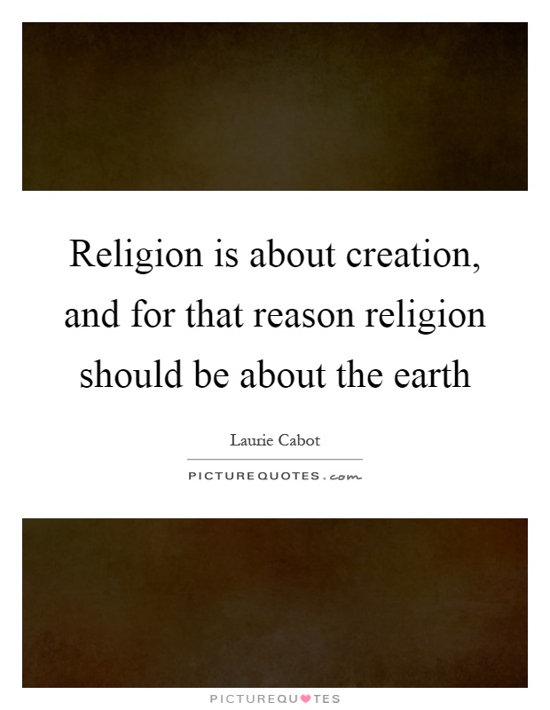 Religion is about creation, and for that reason religion should be about the earth Picture Quote #1