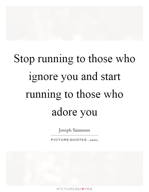 Stop running to those who ignore you and start running to those who adore you Picture Quote #1