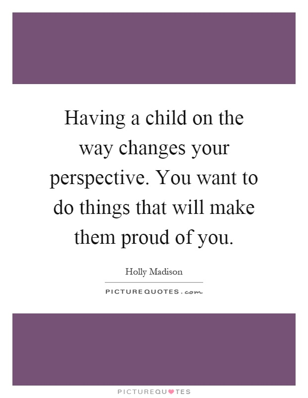 Having a child on the way changes your perspective. You want to do things that will make them proud of you Picture Quote #1