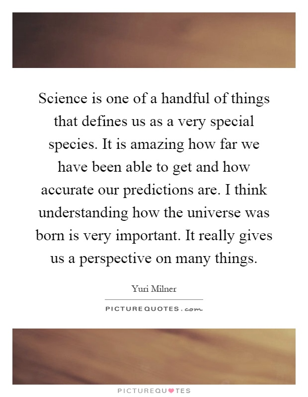 Science is one of a handful of things that defines us as a very special species. It is amazing how far we have been able to get and how accurate our predictions are. I think understanding how the universe was born is very important. It really gives us a perspective on many things Picture Quote #1