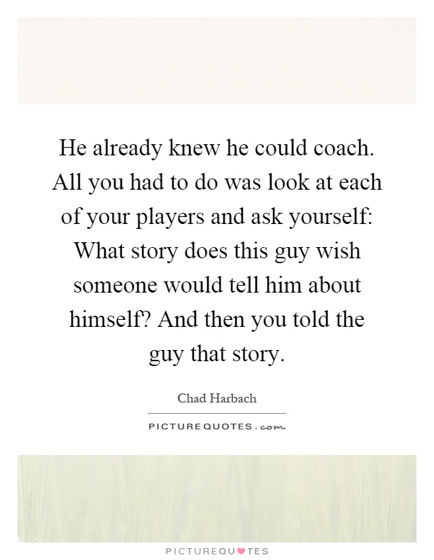 He already knew he could coach. All you had to do was look at each of your players and ask yourself: What story does this guy wish someone would tell him about himself? And then you told the guy that story Picture Quote #1
