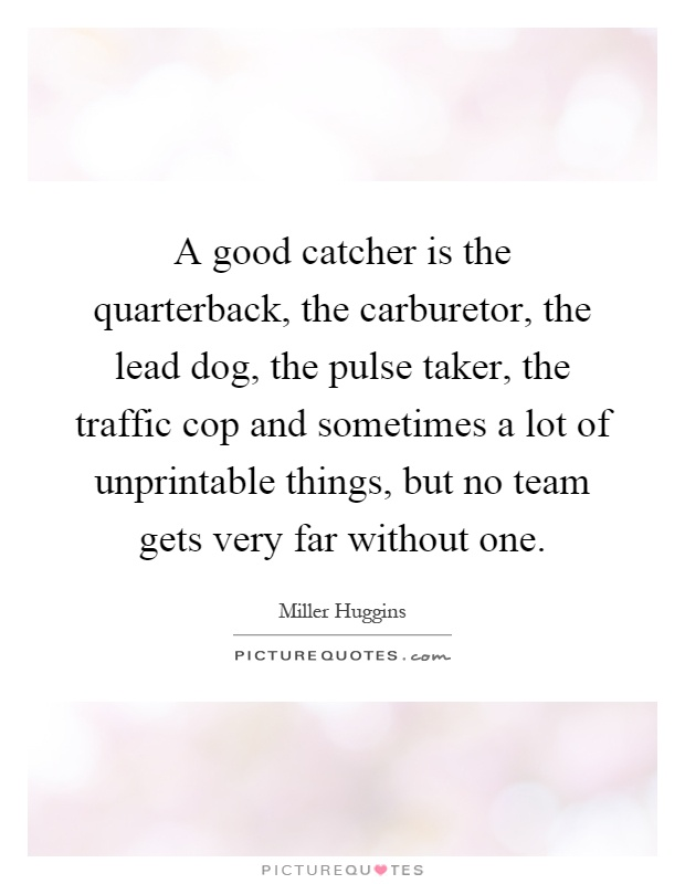 A good catcher is the quarterback, the carburetor, the lead dog, the pulse taker, the traffic cop and sometimes a lot of unprintable things, but no team gets very far without one Picture Quote #1