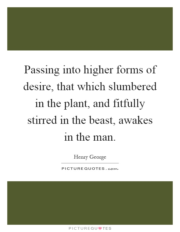Passing into higher forms of desire, that which slumbered in the plant, and fitfully stirred in the beast, awakes in the man Picture Quote #1