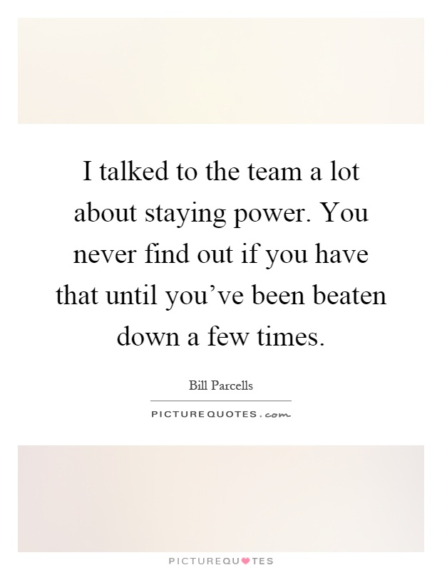 I talked to the team a lot about staying power. You never find out if you have that until you've been beaten down a few times Picture Quote #1