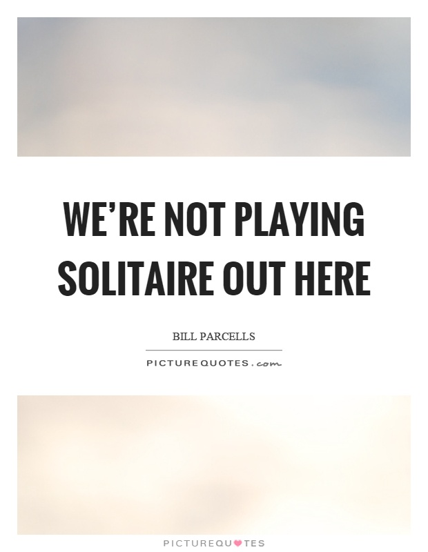 We're not playing solitaire out here Picture Quote #1