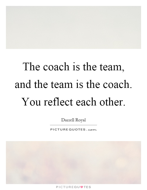 The coach is the team, and the team is the coach. You reflect each other Picture Quote #1