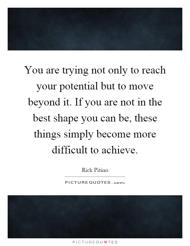 You are trying not only to reach your potential but to move beyond it. If you are not in the best shape you can be, these things simply become more difficult to achieve Picture Quote #1