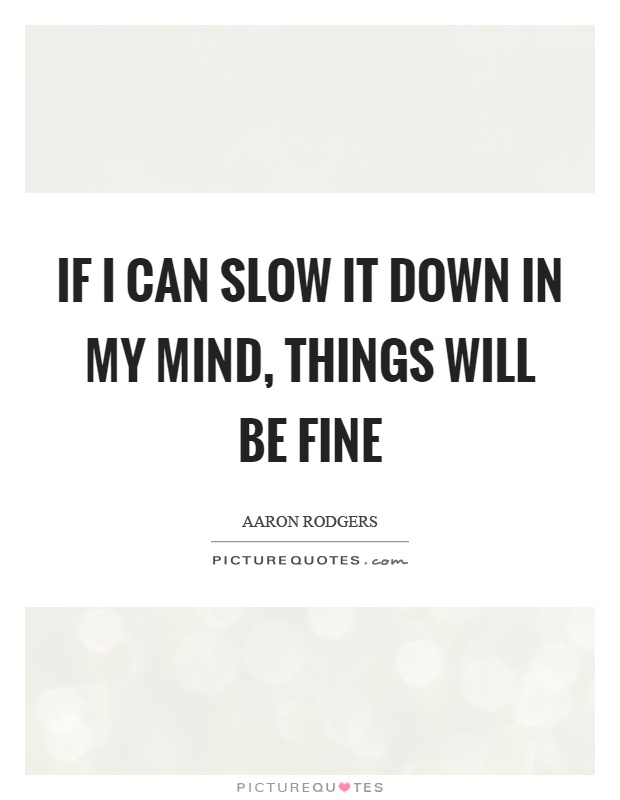 If I can slow it down in my mind, things will be fine Picture Quote #1