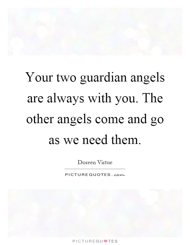 Your two guardian angels are always with you. The other angels come and go as we need them Picture Quote #1