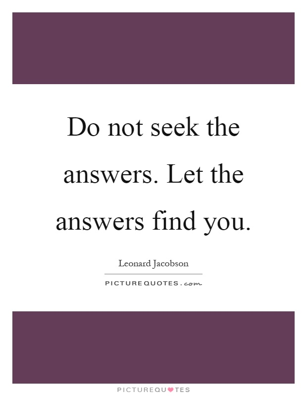 Do not seek the answers. Let the answers find you Picture Quote #1