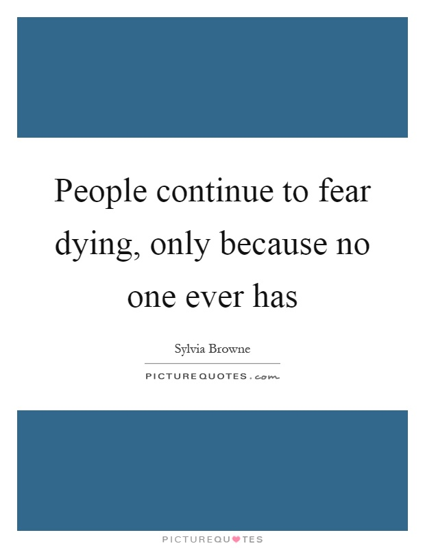 People continue to fear dying, only because no one ever has Picture Quote #1