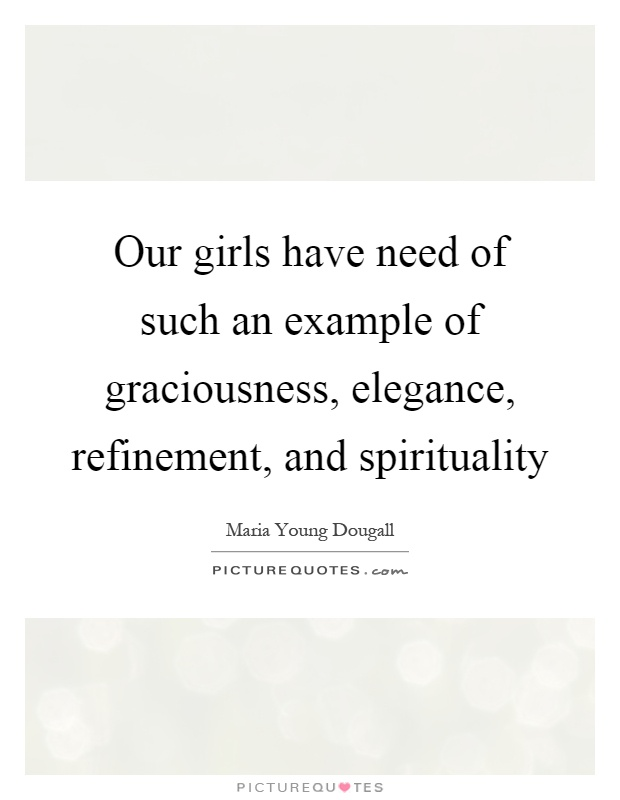 Our girls have need of such an example of graciousness, elegance, refinement, and spirituality Picture Quote #1