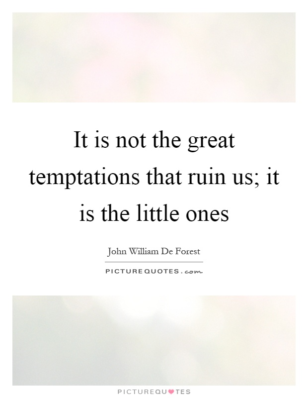 It is not the great temptations that ruin us; it is the little ones Picture Quote #1