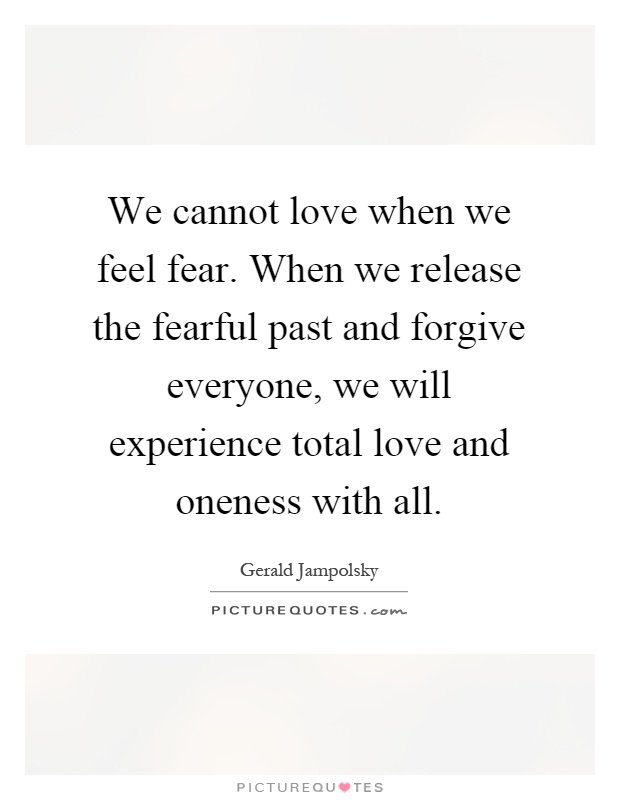 We cannot love when we feel fear. When we release the fearful past and forgive everyone, we will experience total love and oneness with all Picture Quote #1