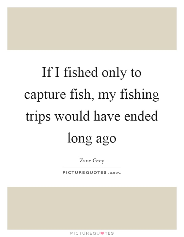 If I fished only to capture fish, my fishing trips would have ended long ago Picture Quote #1