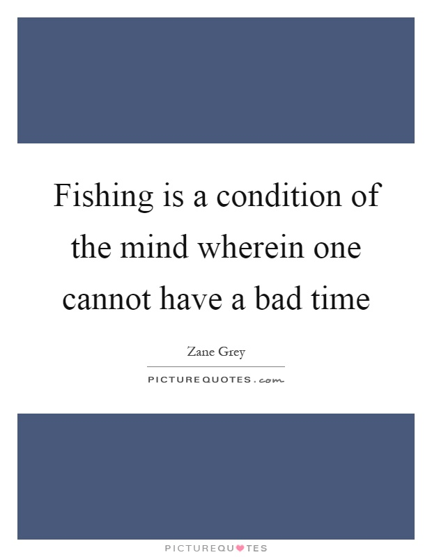 Fishing is a condition of the mind wherein one cannot have a bad time Picture Quote #1