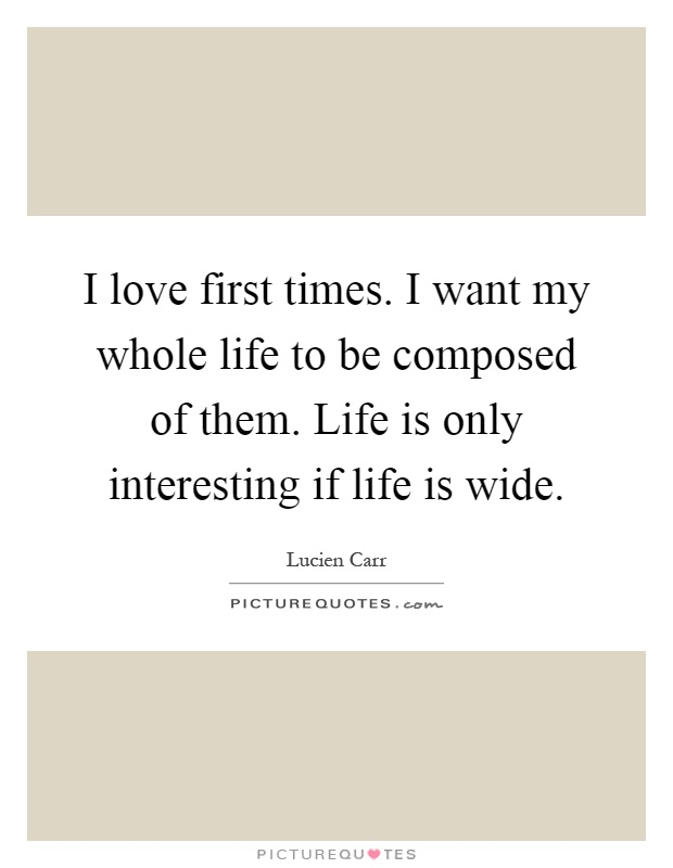 I love first times. I want my whole life to be composed of them. Life is only interesting if life is wide Picture Quote #1