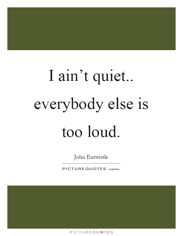 I ain't quiet.. everybody else is too loud Picture Quote #1