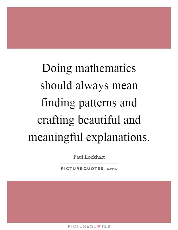 Doing mathematics should always mean finding patterns and crafting beautiful and meaningful explanations Picture Quote #1