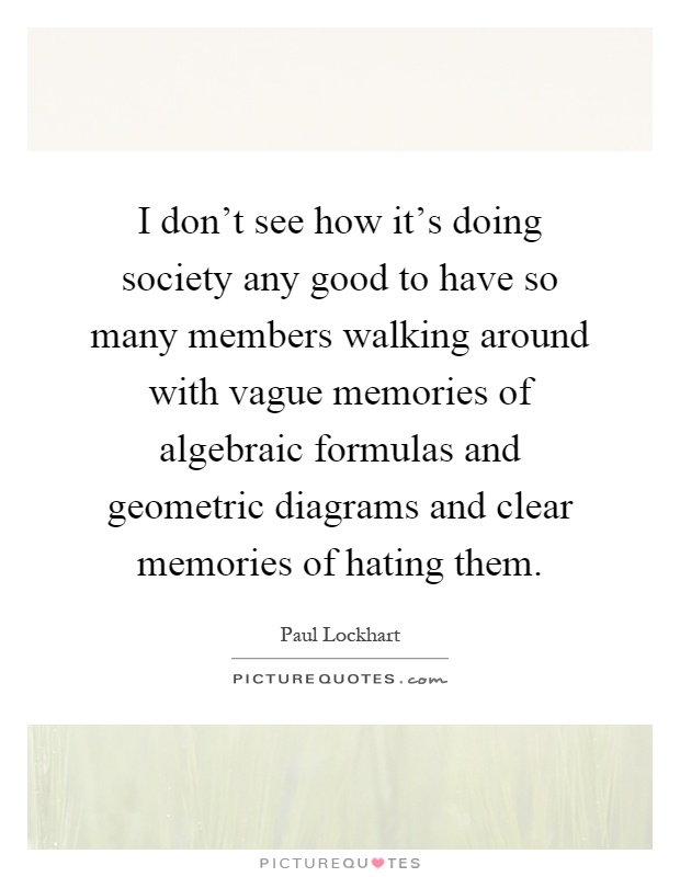 I don't see how it's doing society any good to have so many members walking around with vague memories of algebraic formulas and geometric diagrams and clear memories of hating them Picture Quote #1