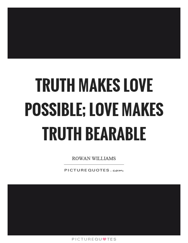 Truth makes love possible; love makes truth bearable Picture Quote #1