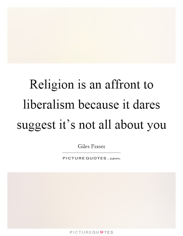 Religion is an affront to liberalism because it dares suggest it's not all about you Picture Quote #1