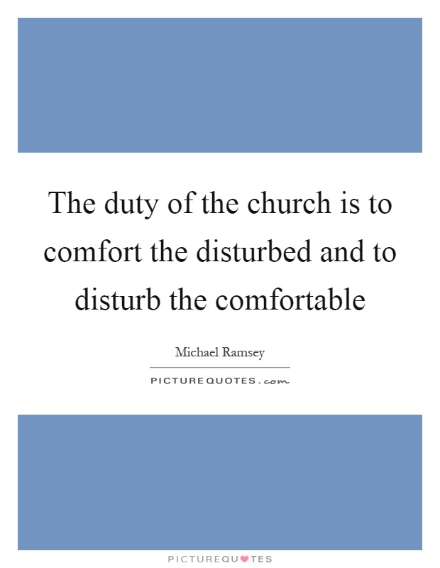 The duty of the church is to comfort the disturbed and to disturb the comfortable Picture Quote #1