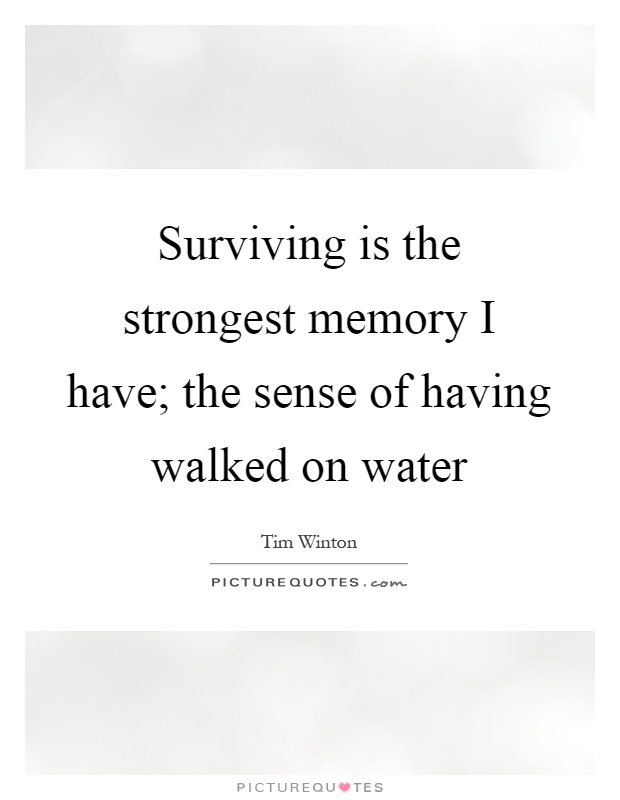 Surviving is the strongest memory I have; the sense of having walked on water Picture Quote #1