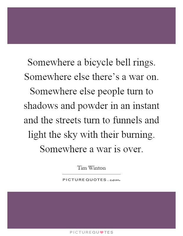 Somewhere a bicycle bell rings. Somewhere else there's a war on. Somewhere else people turn to shadows and powder in an instant and the streets turn to funnels and light the sky with their burning. Somewhere a war is over Picture Quote #1