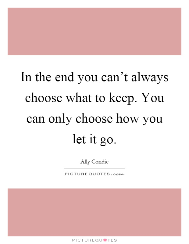 In the end you can't always choose what to keep. You can only choose how you let it go Picture Quote #1