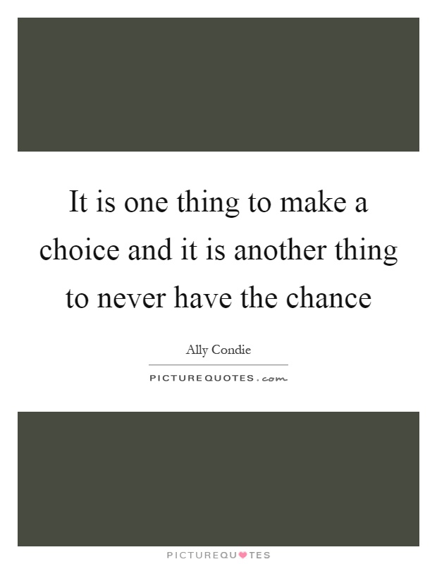It is one thing to make a choice and it is another thing to never have the chance Picture Quote #1