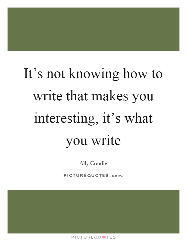 It's not knowing how to write that makes you interesting, it's what you write Picture Quote #1