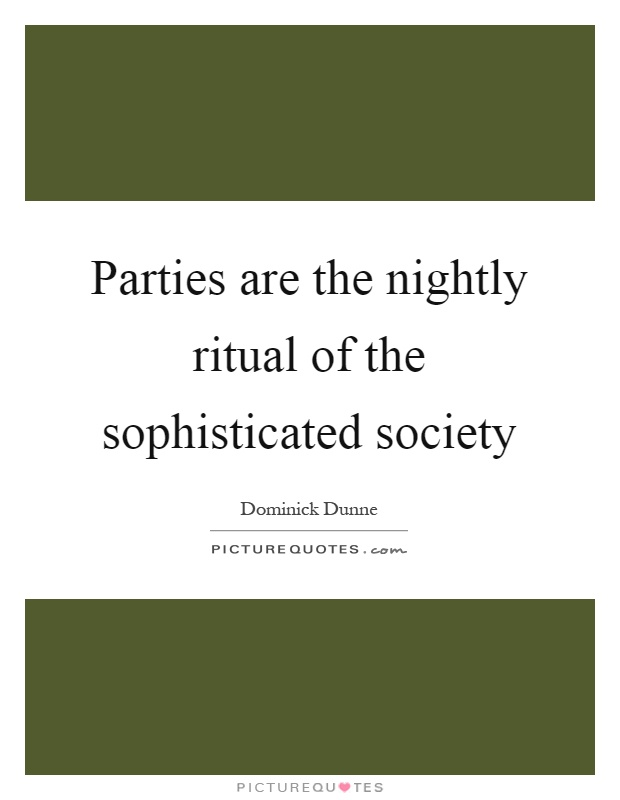 Parties are the nightly ritual of the sophisticated society Picture Quote #1