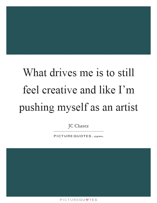 Jc Lewis Ford >> What drives me is to still feel creative and like I'm pushing... | Picture Quotes