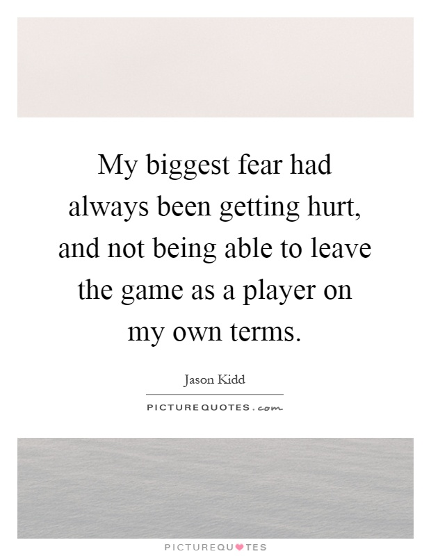 My biggest fear had always been getting hurt, and not being able to leave the game as a player on my own terms Picture Quote #1