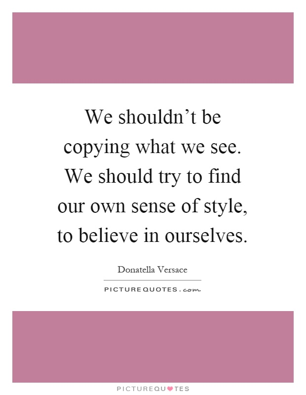 We shouldn't be copying what we see. We should try to find our own sense of style, to believe in ourselves Picture Quote #1