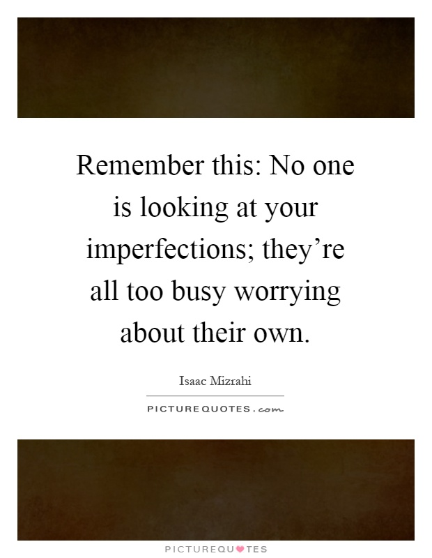Remember this: No one is looking at your imperfections; they're all too busy worrying about their own Picture Quote #1