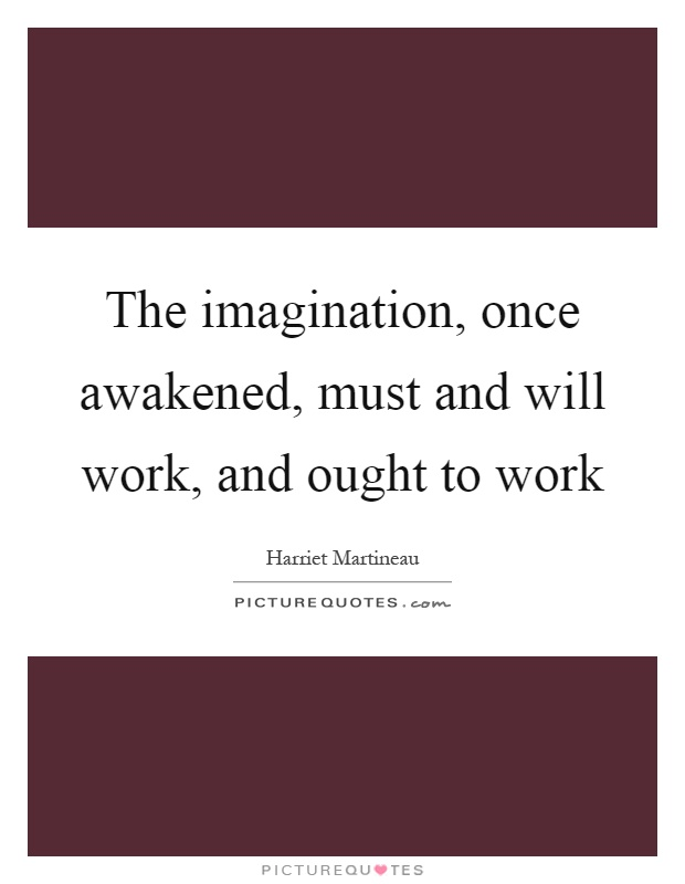 The imagination, once awakened, must and will work, and ought to work Picture Quote #1