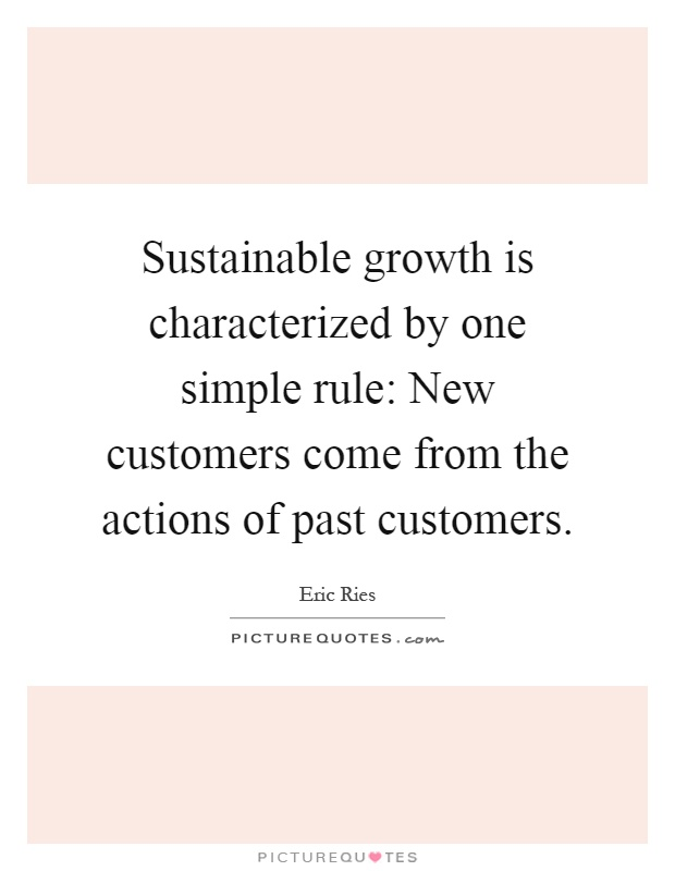 Sustainable growth is characterized by one simple rule: New customers come from the actions of past customers Picture Quote #1