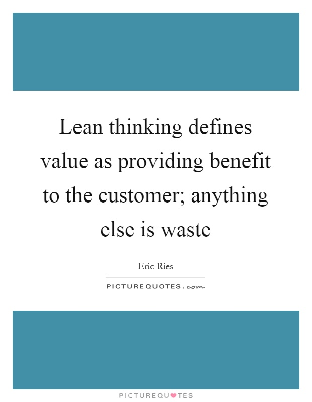 Lean thinking defines value as providing benefit to the customer; anything else is waste Picture Quote #1